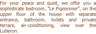 "For your peace and quiet, we offer you a sophisticate bedroom, ""Le Pigeonnier"", on the upper floor of the house with separate entrance, bathroom, toilets and private terrace, air-conditioning, view over the Luberon."